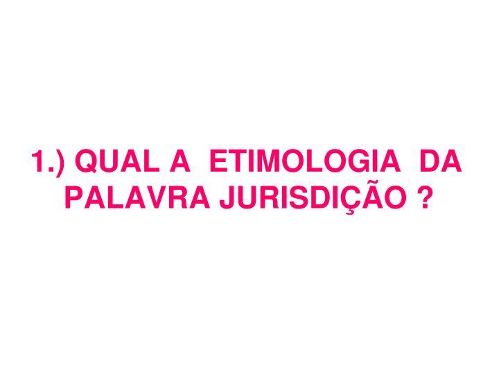 1.) QUAL A  ETIMOLOGIA  DA PALAVRA JURISDIÇÃO ?