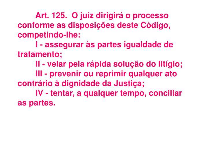 Art.125.O juiz dirigirá o processo conforme as disposições deste Código, competindo-lhe: