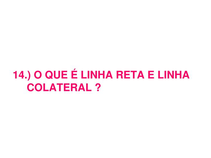 14.) O QUE É LINHA RETA E LINHA COLATERAL ?