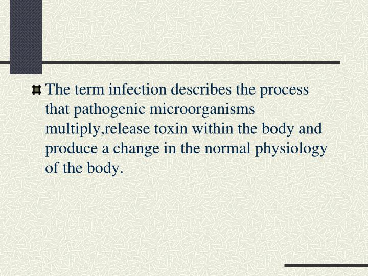 The term infection describes the process that pathogenic microorganisms multiply,release toxin within the body and produce a change in the normal physiology of the body.