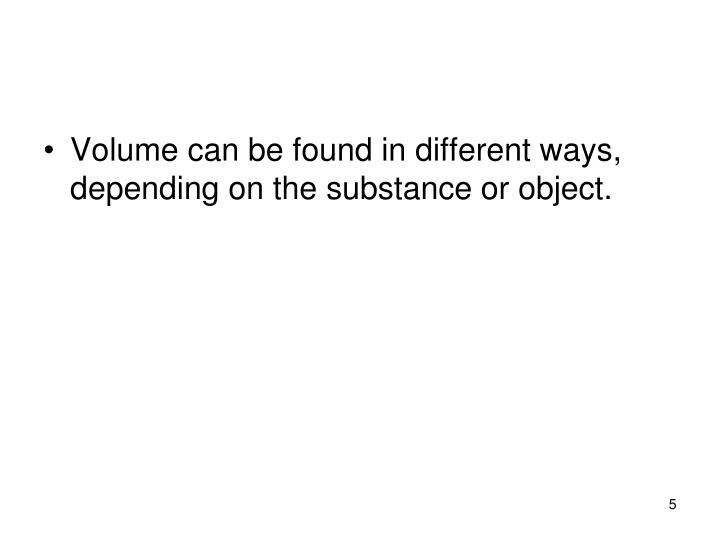 Volume can be found in different ways, depending on the substance or object.