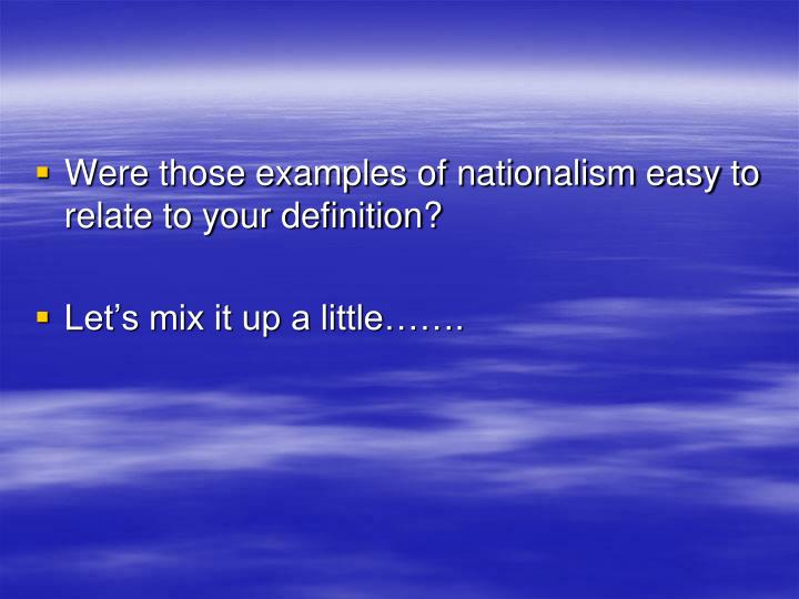 Were those examples of nationalism easy to relate to your definition?