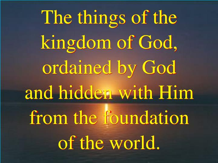 The things of the kingdom of God, ordained by God         and hidden with Him from the foundation      of the world.