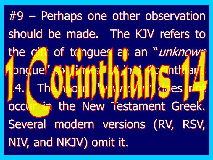 #9 – Perhaps one other observation should be made.  The KJV refers to the gift of tongues as an ""