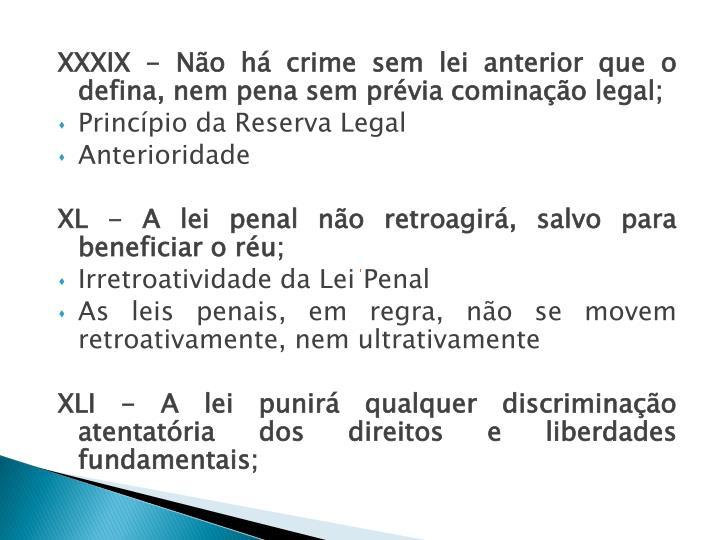 XXXIX - Não há crime sem lei anterior que o defina, nem pena sem prévia cominação legal;