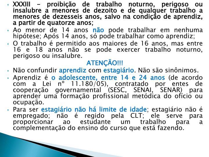 XXXIII - proibição de trabalho noturno, perigoso ou insalubre a menores de dezoito e de qualquer trabalho a menores de dezesseis anos, salvo na condição de aprendiz, a partir de quatorze anos;