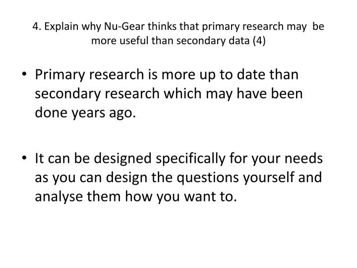 4. Explain why Nu-Gear thinks that primary research may  be more useful than secondary data (4)