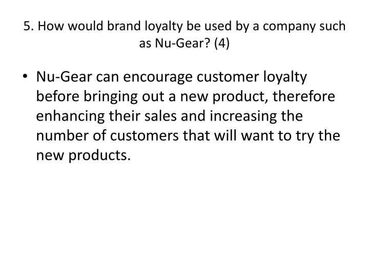 5. How would brand loyalty be used by a company such as Nu-Gear? (4)