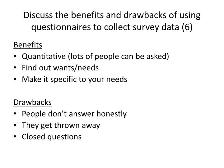 Discuss the benefits and drawbacks of using questionnaires to collect survey data (6)