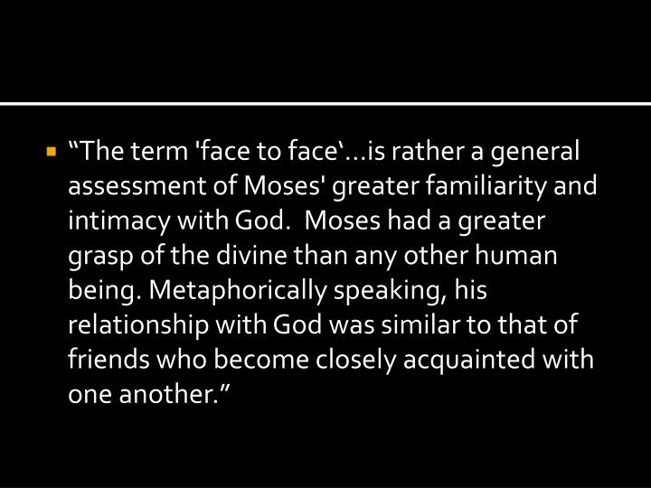 """""""The term 'face to face'…is rather a general assessment of Moses' greater familiarity and intimacy with God.  Moses had a greater grasp of the divine than any other human being. Metaphorically speaking, his relationship with God was similar to that of friends who become closely acquainted with one another."""""""