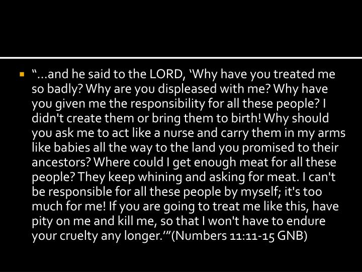 """""""…and he said to the LORD, 'Why have you treated me so badly? Why are you displeased with me? Why have you given me the responsibility for all these people? I didn't create them or bring them to birth! Why should you ask me to act like a nurse and carry them in my arms like babies all the way to the land you promised to their ancestors? Where could I get enough meat for all these people? They keep whining and asking for meat. I can't be responsible for all these people by myself; it's too much for me! If you are going to treat me like this, have pity on me and kill me, so that I won't have to endure your cruelty any longer.'""""(Numbers 11:11-15 GNB)"""