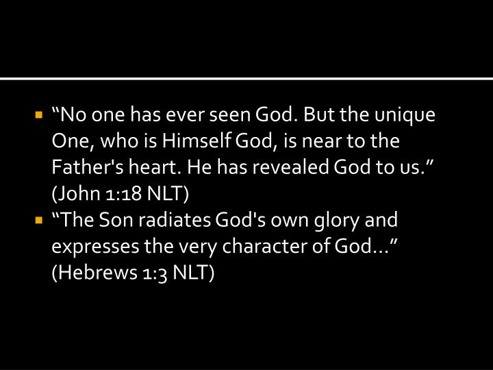 """""""No one has ever seen God. But the unique One, who is Himself God, is near to the Father's heart. He has revealed God to us."""" (John 1:18 NLT)"""