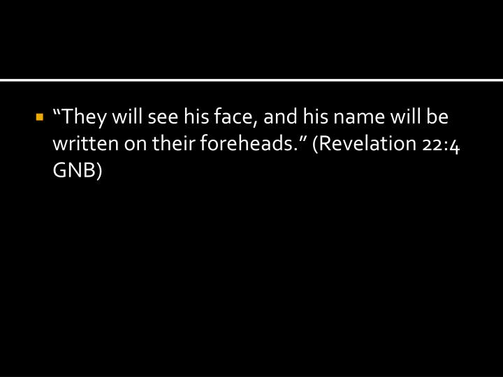 """""""They will see his face, and his name will be written on their foreheads."""" (Revelation 22:4 GNB)"""
