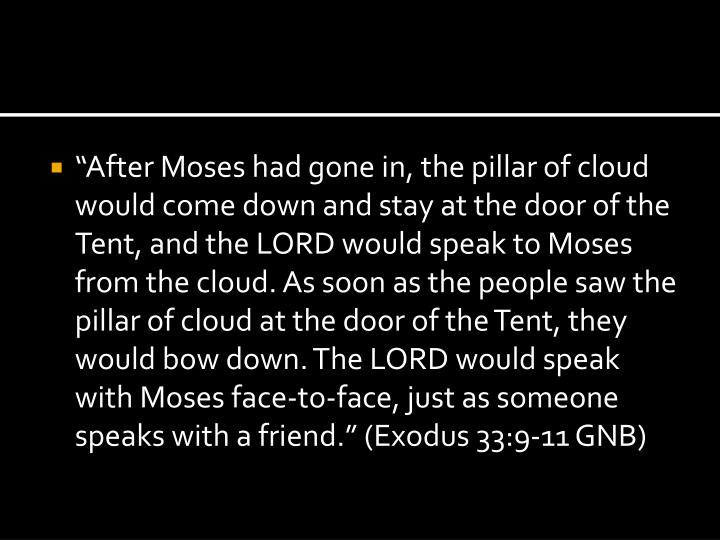 """""""After Moses had gone in, the pillar of cloud would come down and stay at the door of the Tent, and the LORD would speak to Moses from the cloud. As soon as the people saw the pillar of cloud at the door of the Tent, they would bow down. The LORD would speak with Moses face-to-face, just as someone speaks with a friend."""" (Exodus 33:9-11 GNB)"""