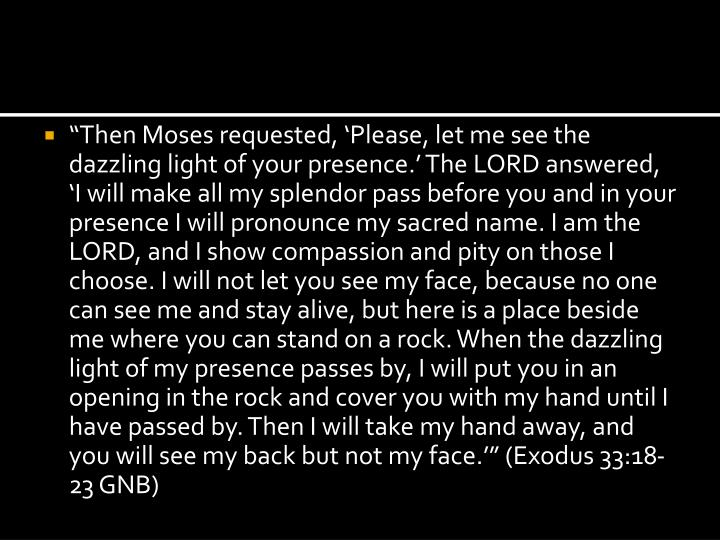 """""""Then Moses requested, 'Please, let me see the dazzling light of your presence.' The LORD answered, 'I will make all my splendor pass before you and in your presence I will pronounce my sacred name. I am the LORD, and I show compassion and pity on those I choose. I will not let you see my face, because no one can see me and stay alive, but here is a place beside me where you can stand on a rock. When the dazzling light of my presence passes by, I will put you in an opening in the rock and cover you with my hand until I have passed by. Then I will take my hand away, and you will see my back but not my face.'"""" (Exodus 33:18-23 GNB)"""
