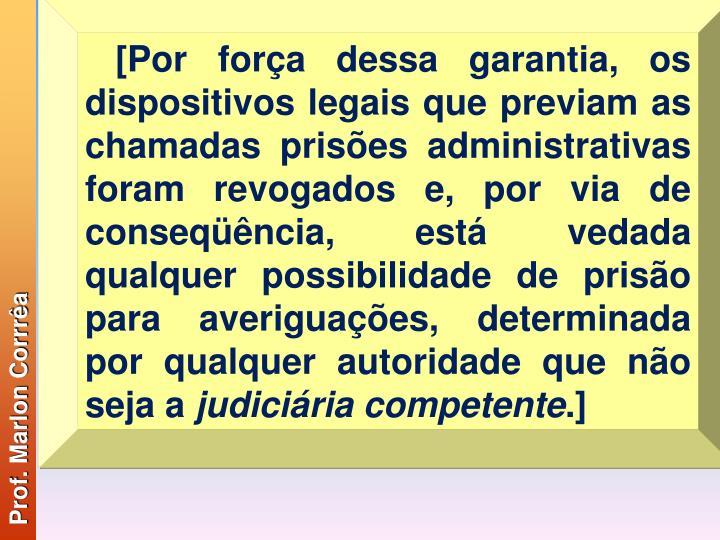 [Por força dessa garantia, os dispositivos legais que previam as chamadas prisões administrativas foram revogados e, por via de conseqüência, está vedada qualquer possibilidade de prisão para averiguações, determinada por qualquer autoridade que não seja a