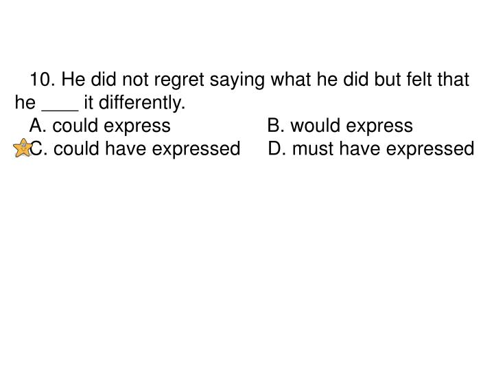 10. He did not regret saying what he did but felt that he