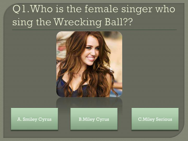 Q1.Who is the female singer who sing the Wrecking Ball??