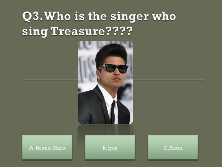 Q3.Who is the singer who sing Treasure????