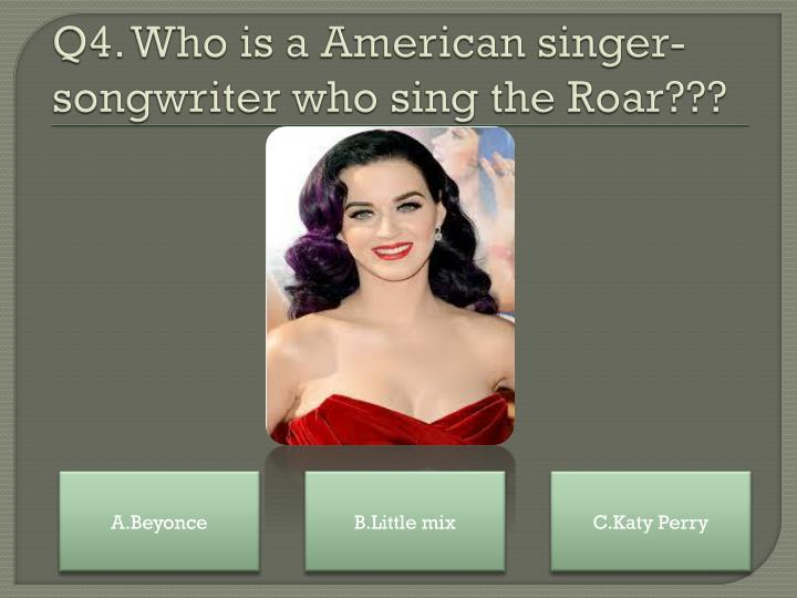 Q4. Who is a American singer-songwriter who sing the Roar???