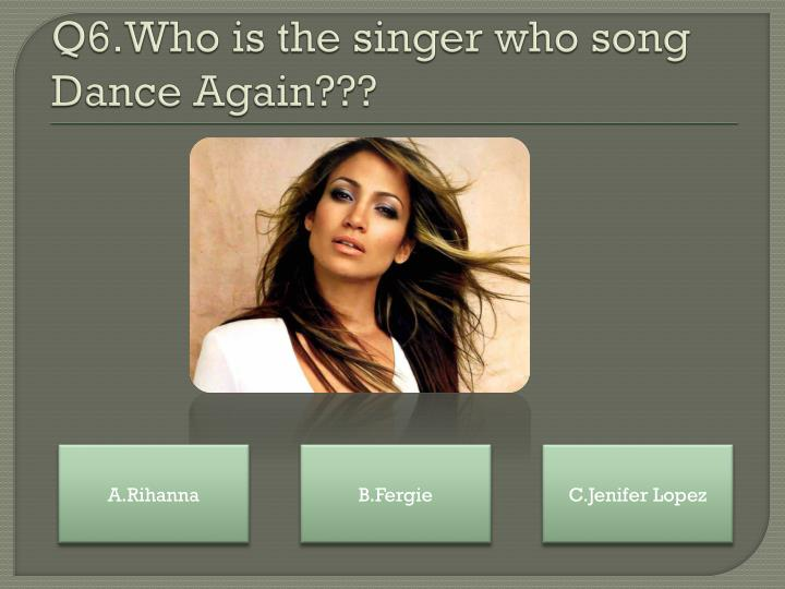 Q6.Who is the singer who song Dance Again???