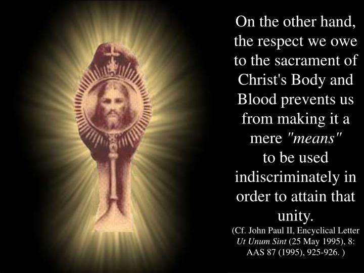 On the other hand, the respect we owe to the sacrament of Christ's Body and Blood prevents us from making it a mere