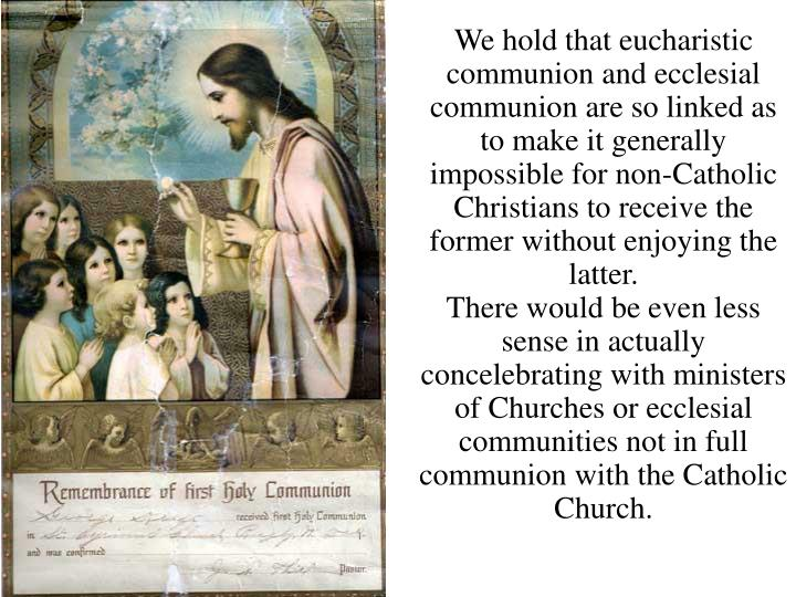 We hold that eucharistic communion and ecclesial communion are so linked as to make it generally impossible for non-Catholic Christians to receive the former without enjoying the latter.
