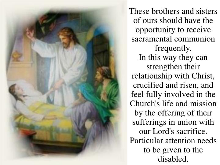 These brothers and sisters of ours should have the opportunity to receive sacramental communion frequently.