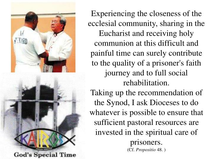 Experiencing the closeness of the ecclesial community, sharing in the Eucharist and receiving holy communion at this difficult and painful time can surely contribute to the quality of a prisoner's faith journey and to full social rehabilitation.