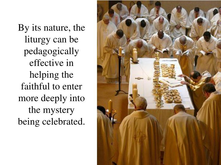 By its nature, the liturgy can be pedagogically effective in helping the faithful to enter more deeply into the mystery being celebrated.