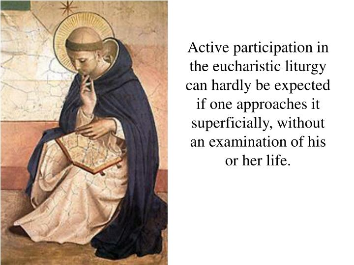 Active participation in the eucharistic liturgy can hardly be expected if one approaches it superficially, without an examination of his or her life.
