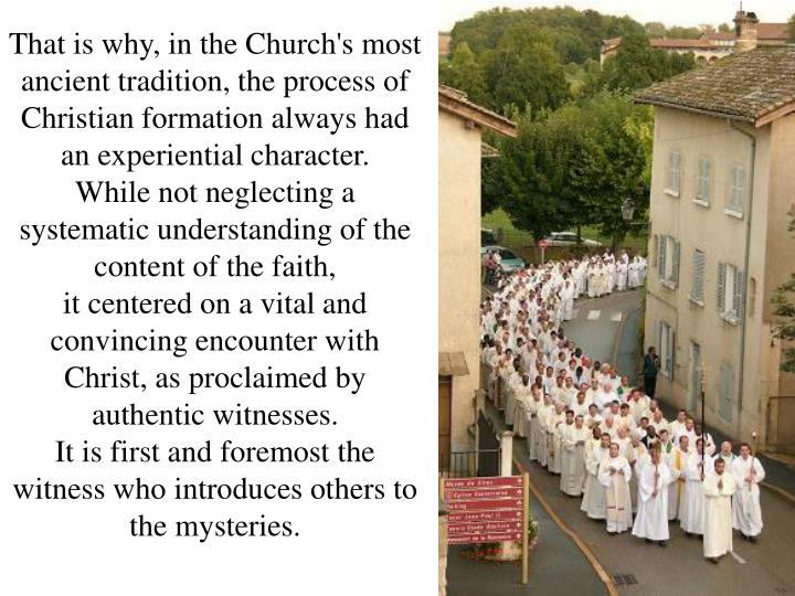 That is why, in the Church's most ancient tradition, the process of Christian formation always had an experiential character.