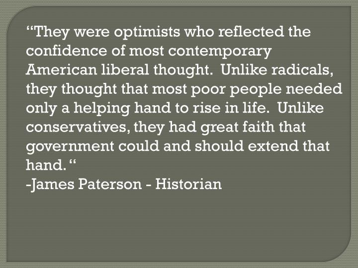 """They were optimists who reflected the confidence of most contemporary American liberal thought.  Unlike radicals, they thought that most poor people needed only a helping hand to rise in life.  Unlike conservatives, they had great faith that government could and should extend that hand."