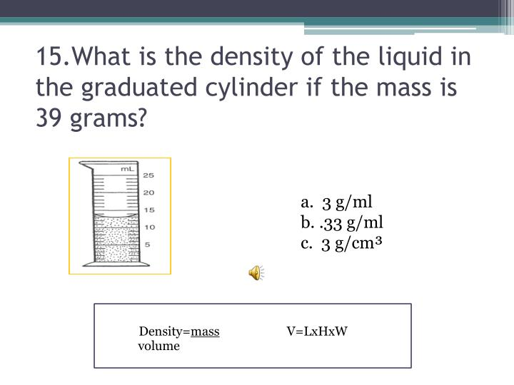 15.What is the density of the liquid in the graduated cylinder if the mass is 39 grams?