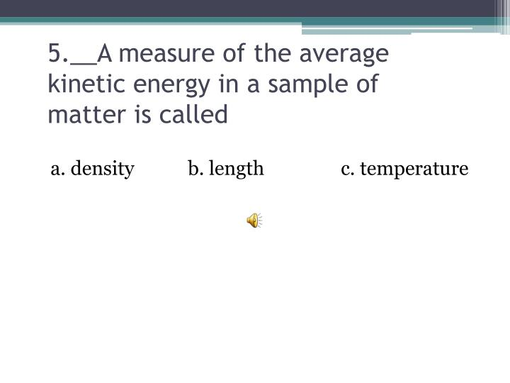 5.__A measure of the average kinetic energy in a sample of  matter is called