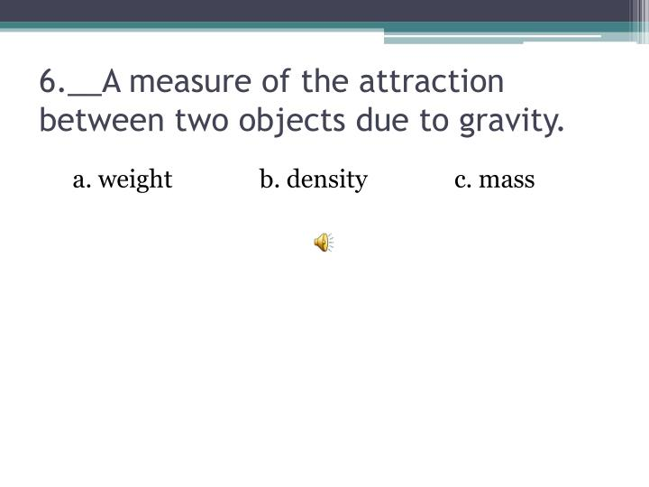 6.__A measure of the attraction between two objects due to gravity.