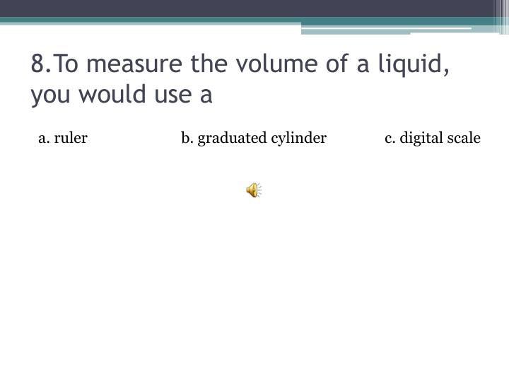 8.To measure the volume of a liquid, you would use a