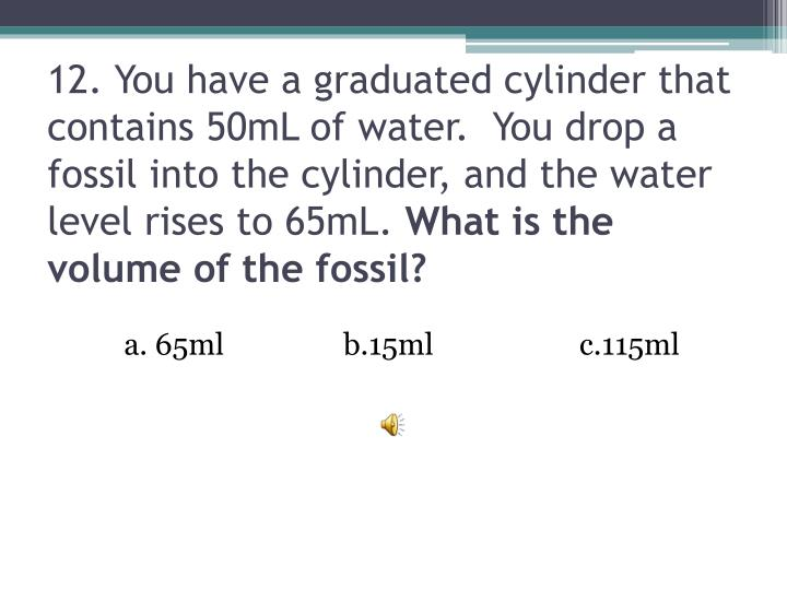 12. You have a graduated cylinder that contains 50mL of water.  You drop a fossil into the cylinder, and the water level rises to 65mL.
