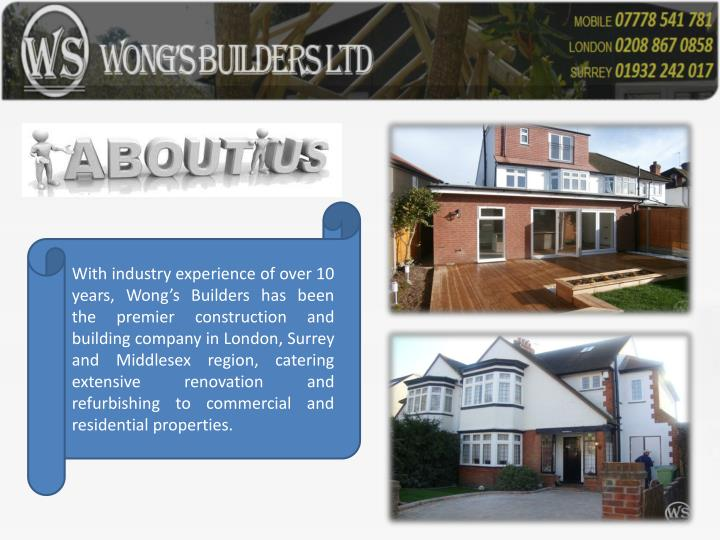 With industry experience of over 10 years, Wong's Builders has been the premier construction and building company in London, Surrey and Middlesex region, catering extensive renovation and refurbishing to commercial and residential properties.