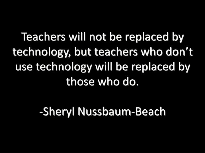 Teachers will not be replaced by technology, but teachers who don't use technology will be replaced by those who do.
