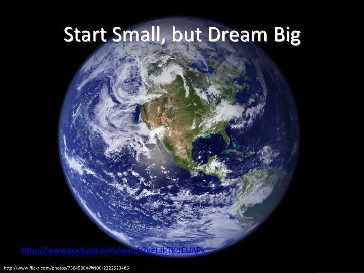Start Small, but Dream Big