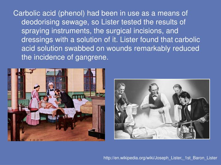 Carbolic acid (phenol) had been in use as a means of deodorising sewage, so Lister tested the results of spraying instruments, the surgical incisions, and dressings with a solution of it. Lister found that carbolic acid solution swabbed on wounds remarkably reduced the incidence of gangrene.