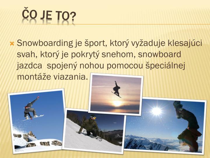 Snowboarding je šport, ktorý vyžaduje klesajúci svah, ktorý je pokrytý snehom, snowboard jazdca  spojený nohou pomocou špeciálnej montáže viazania.