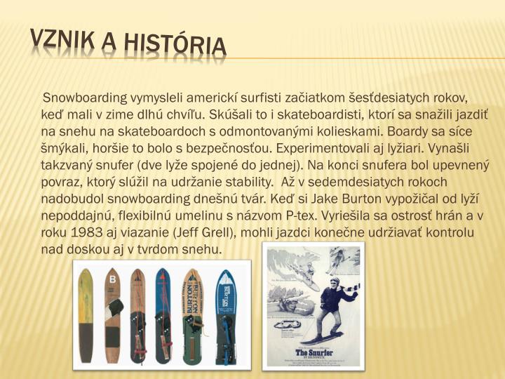 Snowboarding vymysleli americkí surfisti začiatkom šesťdesiatych rokov, keď mali v zime dlhú chvíľu. Skúšali to i skateboardisti, ktorí sa snažili jazdiť na snehu na skateboardoch s odmontovanými kolieskami. Boardy sa síce šmýkali, horšie to bolo s bezpečnosťou. Experimentovali aj lyžiari. Vynašli takzvaný snufer (dve lyže spojené do jednej). Na konci snufera bol upevnený povraz, ktorý slúžil na udržanie stability.  Až v sedemdesiatych rokoch nadobudol snowboarding dnešnú tvár. Keď si Jake Burton vypožičal od lyží nepoddajnú, flexibilnú umelinu s názvom P-tex. Vyriešila sa ostrosť hrán a v roku 1983 aj viazanie (Jeff Grell), mohli jazdci konečne udržiavať kontrolu nad doskou aj v tvrdom snehu.