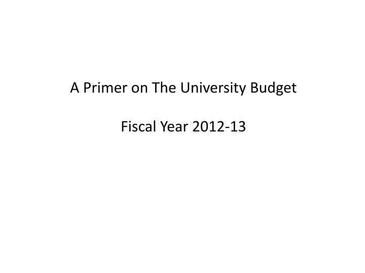 A primer on the university budget fiscal year 2012 13