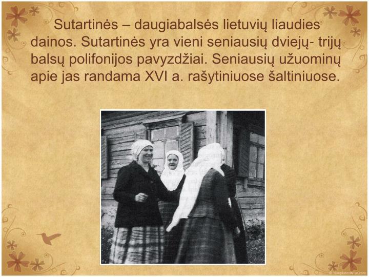 Sutartins  daugiabalss lietuvi liaudies dainos. Sutartins yra vieni seniausi dviej- trij bals polifonijos pavyzdiai. Seniausi uuomin apie jas randama XVI a. raytiniuose altiniuose.