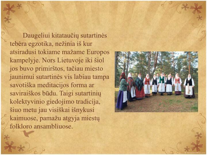 Daugeliui kitataui sutartins tebra egzotika, neinia i kur atsiradusi tokiame maame Europos kampelyje. Nors Lietuvoje iki iol jos buvo primirtos, taiau miesto jaunimui sutartins vis labiau tampa savotika meditacijos forma ar saviraikos bdu. Taigi sutartini kolektyvinio giedojimo tradicija, iuo metu jau visikai inykusi kaimuose, pamau atgyja miest folkloro ansambliuose.