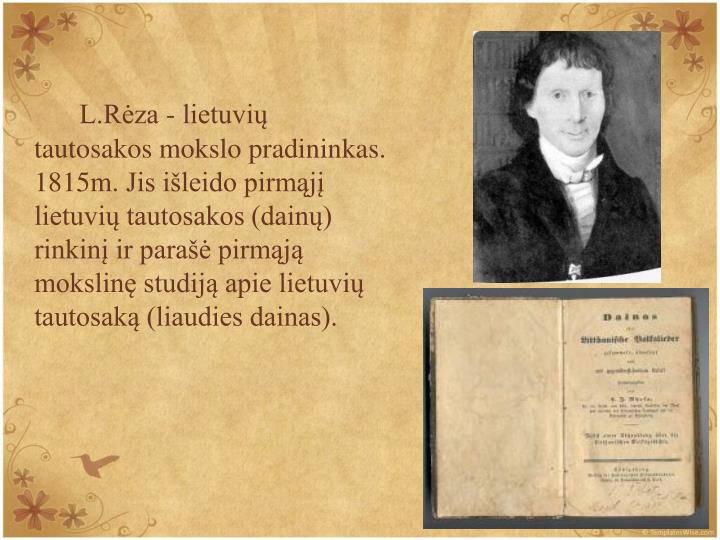 L.Rza - lietuvi tautosakos mokslo pradininkas.