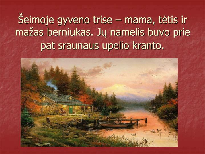 Šeimoje gyveno trise – mama, tėtis ir mažas berniukas. Jų namelis buvo prie pat sraunaus upelio kranto