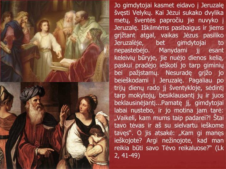 Jo gimdytojai kasmet eidavo į Jeruzalę švęsti Velykų.Kai Jėzui sukako dvylika metų, šventės papročiu jie nuvyko į Jeruzalę.